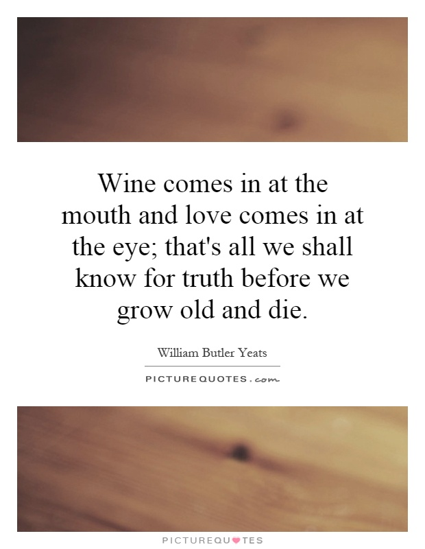 Wine comes in at the mouth and love comes in at the eye; that's all we shall know for truth before we grow old and die Picture Quote #1
