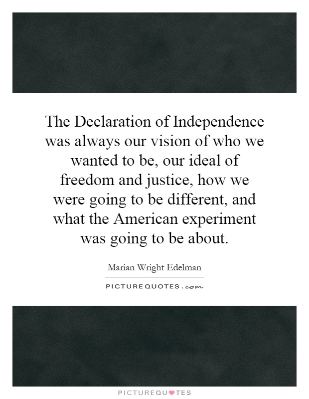 The Declaration of Independence was always our vision of who we wanted to be, our ideal of freedom and justice, how we were going to be different, and what the American experiment was going to be about Picture Quote #1