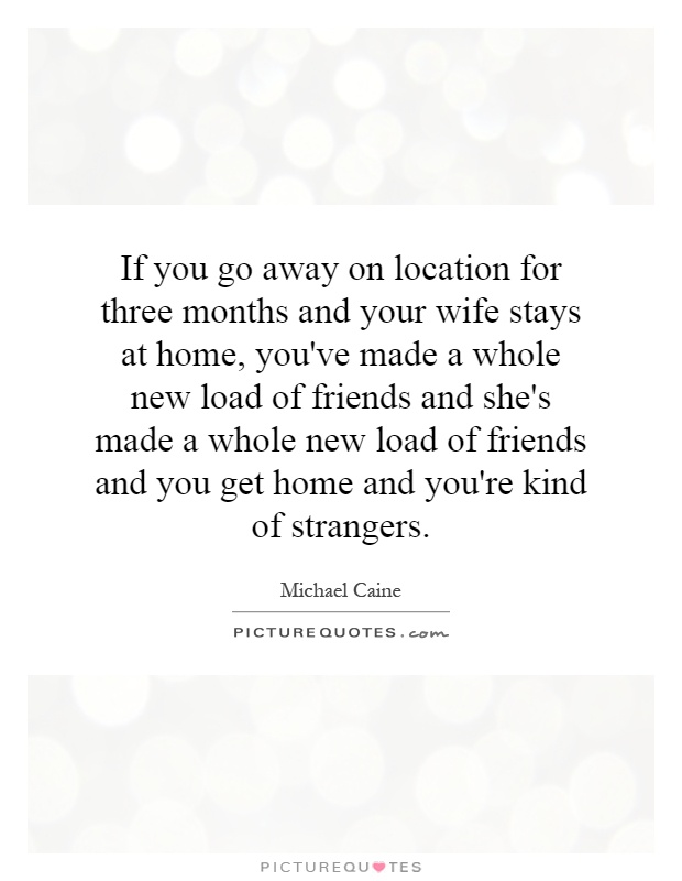 If you go away on location for three months and your wife stays at home, you've made a whole new load of friends and she's made a whole new load of friends and you get home and you're kind of strangers Picture Quote #1