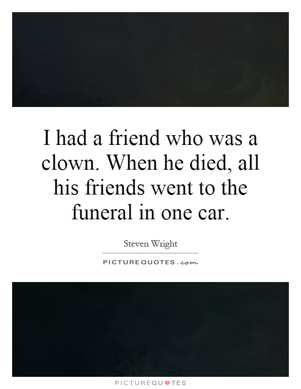 I had a friend who was a clown. When he died, all his friends went to the funeral in one car Picture Quote #1