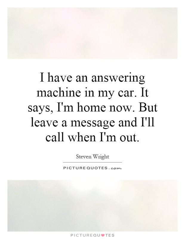 I have an answering machine in my car. It says, I'm home now. But leave a message and I'll call when I'm out Picture Quote #1