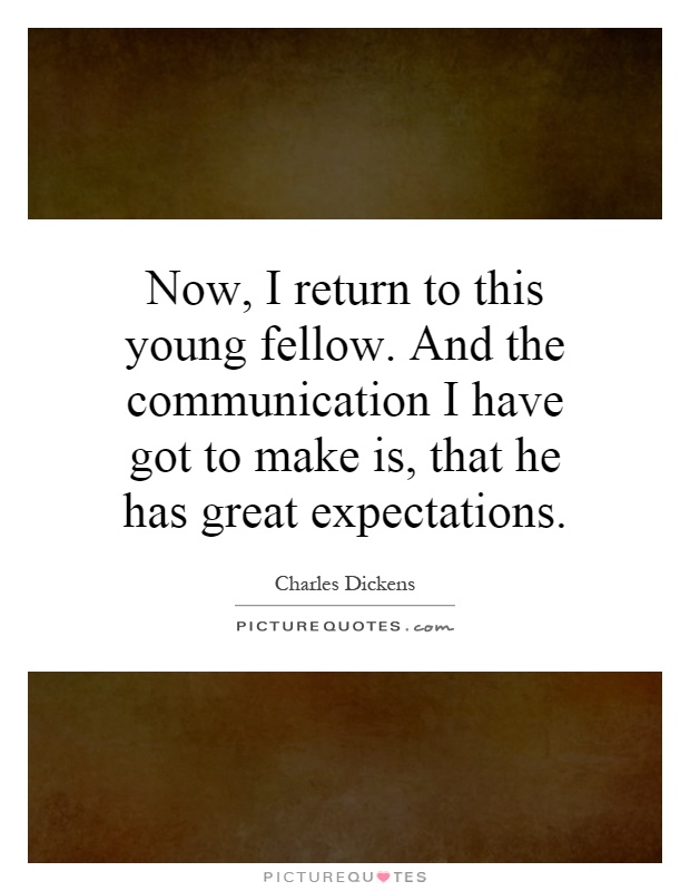 Now, I return to this young fellow. And the communication I have got to make is, that he has great expectations Picture Quote #1