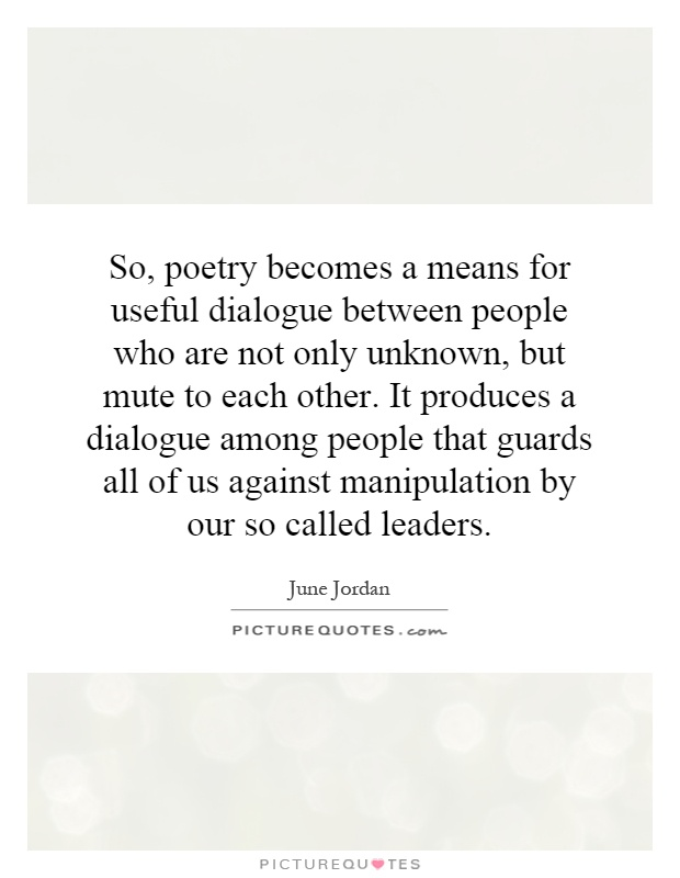 So, poetry becomes a means for useful dialogue between people who are not only unknown, but mute to each other. It produces a dialogue among people that guards all of us against manipulation by our so called leaders Picture Quote #1
