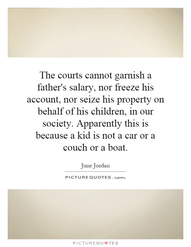 The courts cannot garnish a father's salary, nor freeze his account, nor seize his property on behalf of his children, in our society. Apparently this is because a kid is not a car or a couch or a boat Picture Quote #1