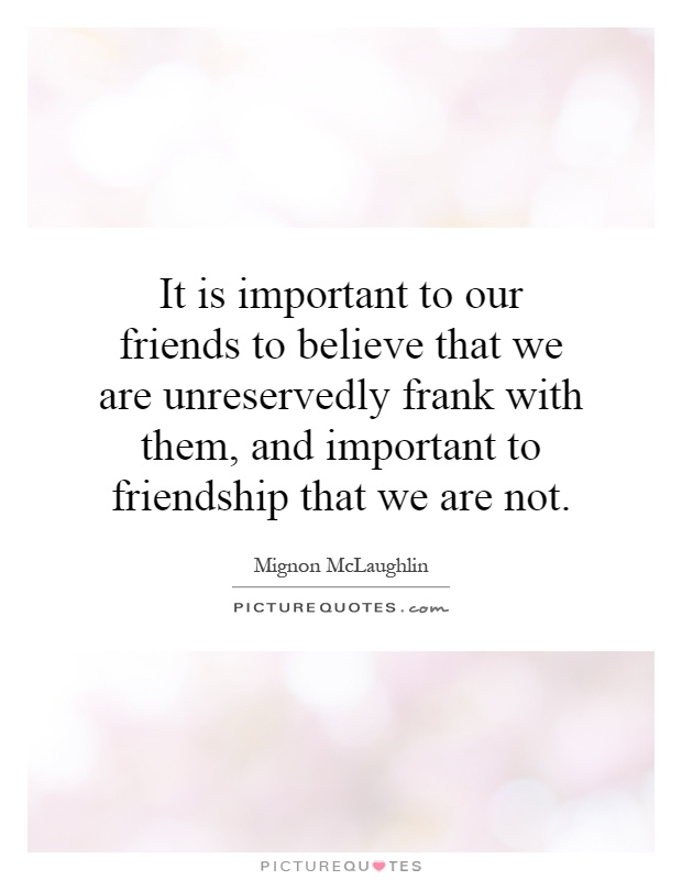 It is important to our friends to believe that we are unreservedly frank with them, and important to friendship that we are not Picture Quote #1