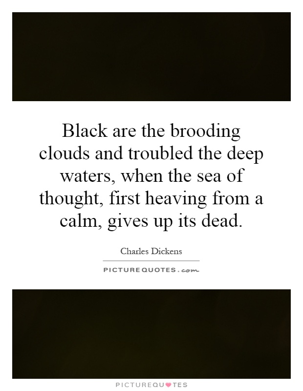 Black are the brooding clouds and troubled the deep waters, when the sea of thought, first heaving from a calm, gives up its dead Picture Quote #1