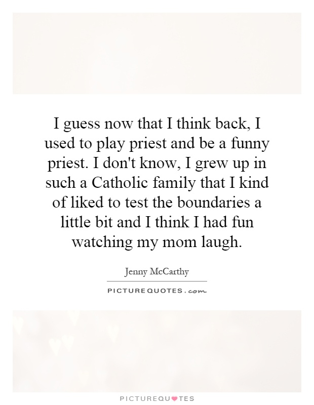I guess now that I think back, I used to play priest and be a funny priest. I don't know, I grew up in such a Catholic family that I kind of liked to test the boundaries a little bit and I think I had fun watching my mom laugh Picture Quote #1