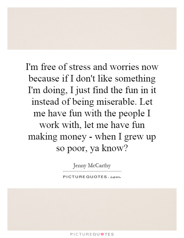 I'm free of stress and worries now because if I don't like something I'm doing, I just find the fun in it instead of being miserable. Let me have fun with the people I work with, let me have fun making money - when I grew up so poor, ya know? Picture Quote #1