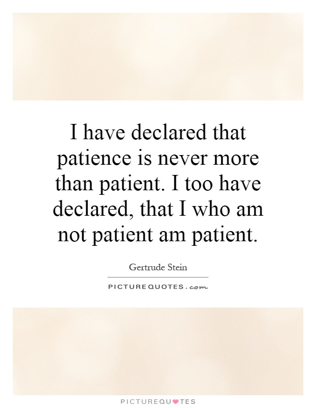 I have declared that patience is never more than patient. I too have declared, that I who am not patient am patient Picture Quote #1