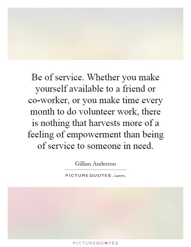 Be of service. Whether you make yourself available to a friend or co-worker, or you make time every month to do volunteer work, there is nothing that harvests more of a feeling of empowerment than being of service to someone in need Picture Quote #1