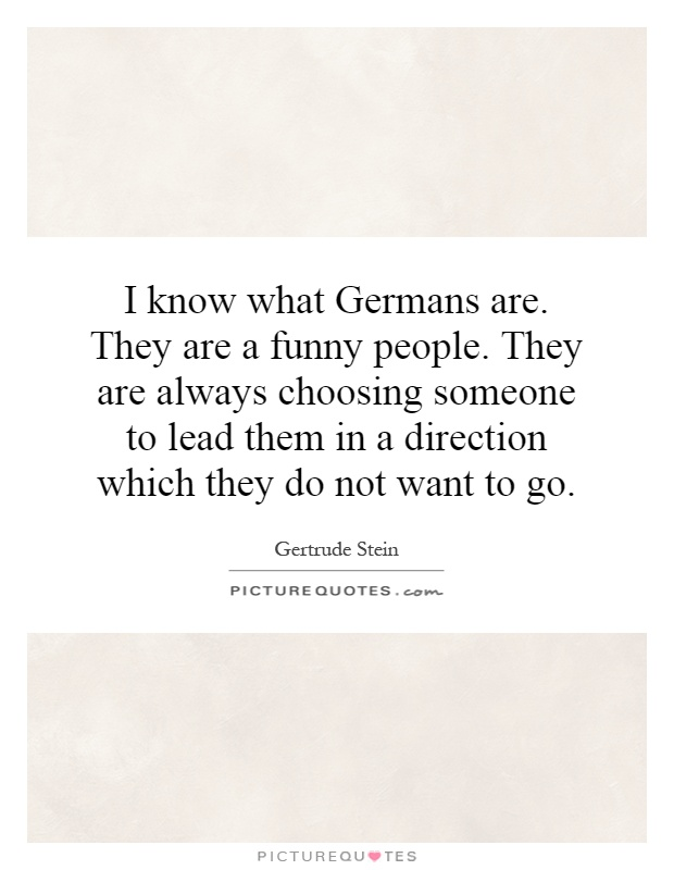 I know what Germans are. They are a funny people. They are always choosing someone to lead them in a direction which they do not want to go Picture Quote #1