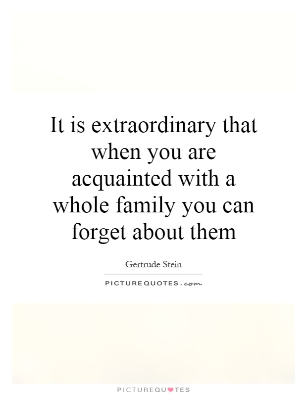 It is extraordinary that when you are acquainted with a whole family you can forget about them Picture Quote #1