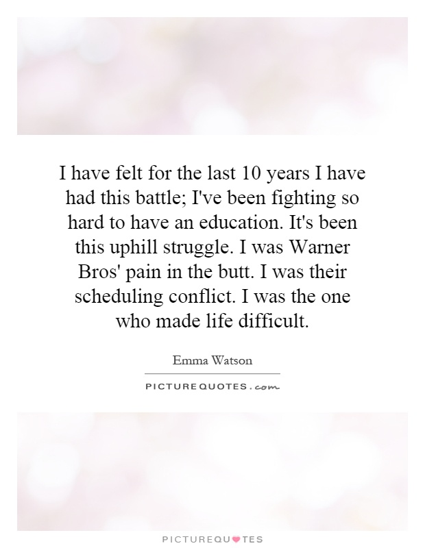 I have felt for the last 10 years I have had this battle; I've been fighting so hard to have an education. It's been this uphill struggle. I was Warner Bros' pain in the butt. I was their scheduling conflict. I was the one who made life difficult Picture Quote #1