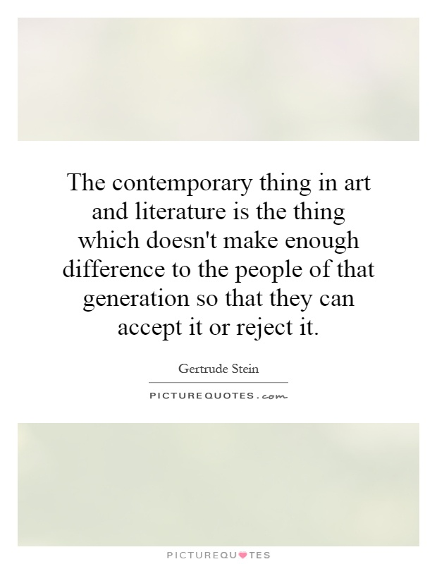 The contemporary thing in art and literature is the thing which doesn't make enough difference to the people of that generation so that they can accept it or reject it Picture Quote #1