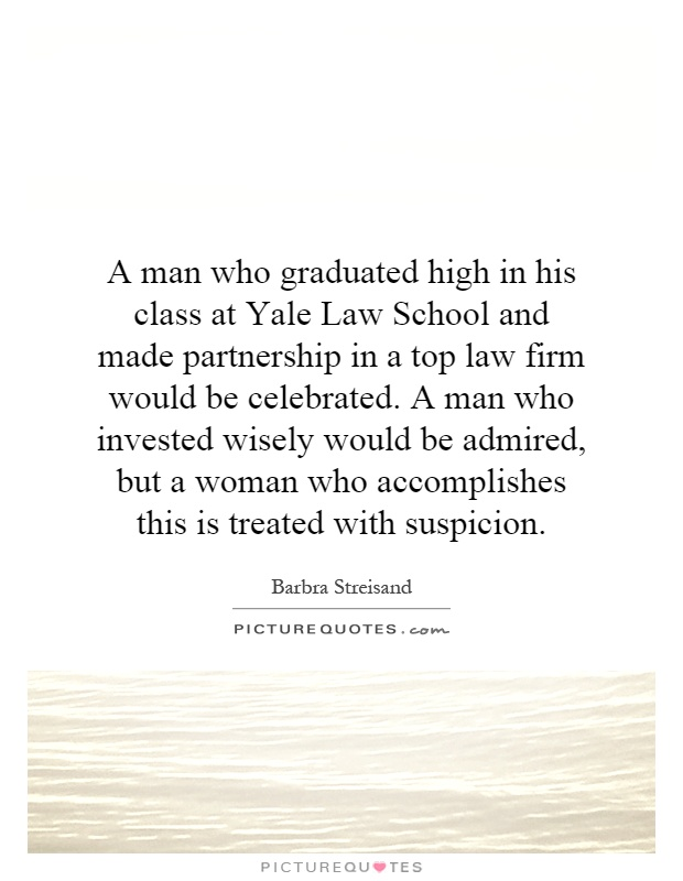 A man who graduated high in his class at Yale Law School and made partnership in a top law firm would be celebrated. A man who invested wisely would be admired, but a woman who accomplishes this is treated with suspicion Picture Quote #1