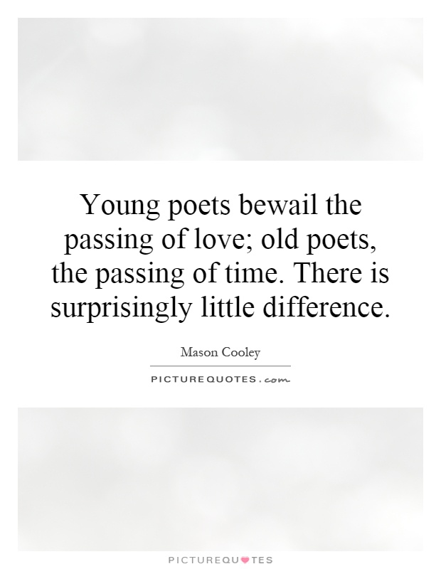 Young poets bewail the passing of love; old poets, the passing of time. There is surprisingly little difference Picture Quote #1