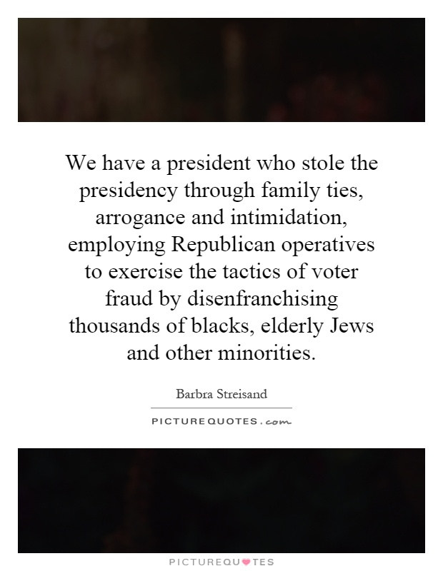 We have a president who stole the presidency through family ties, arrogance and intimidation, employing Republican operatives to exercise the tactics of voter fraud by disenfranchising thousands of blacks, elderly Jews and other minorities Picture Quote #1