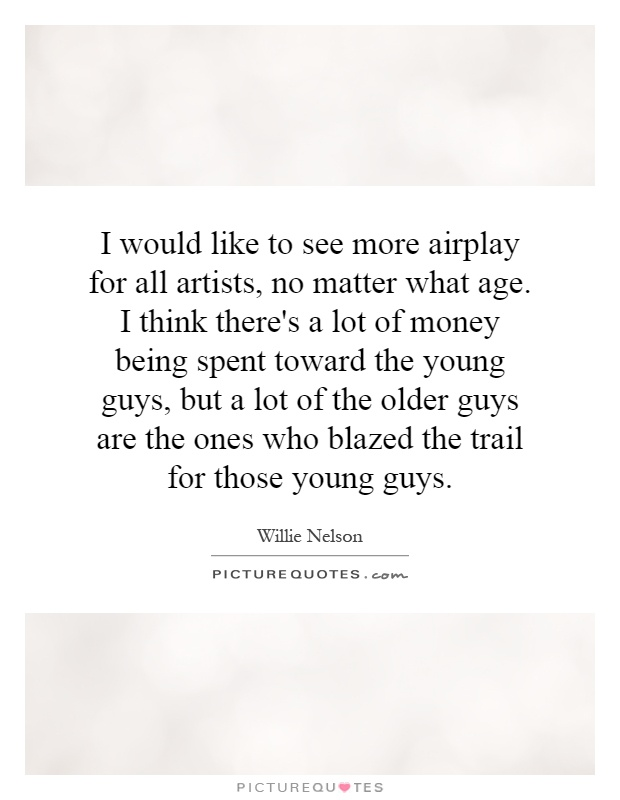 I would like to see more airplay for all artists, no matter what age. I think there's a lot of money being spent toward the young guys, but a lot of the older guys are the ones who blazed the trail for those young guys Picture Quote #1