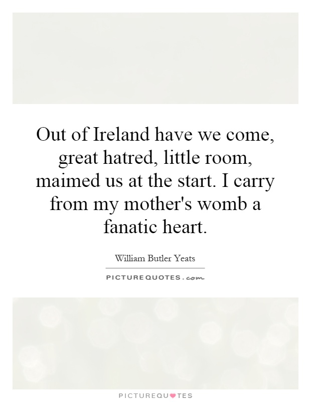 Out of Ireland have we come, great hatred, little room, maimed us at the start. I carry from my mother's womb a fanatic heart Picture Quote #1
