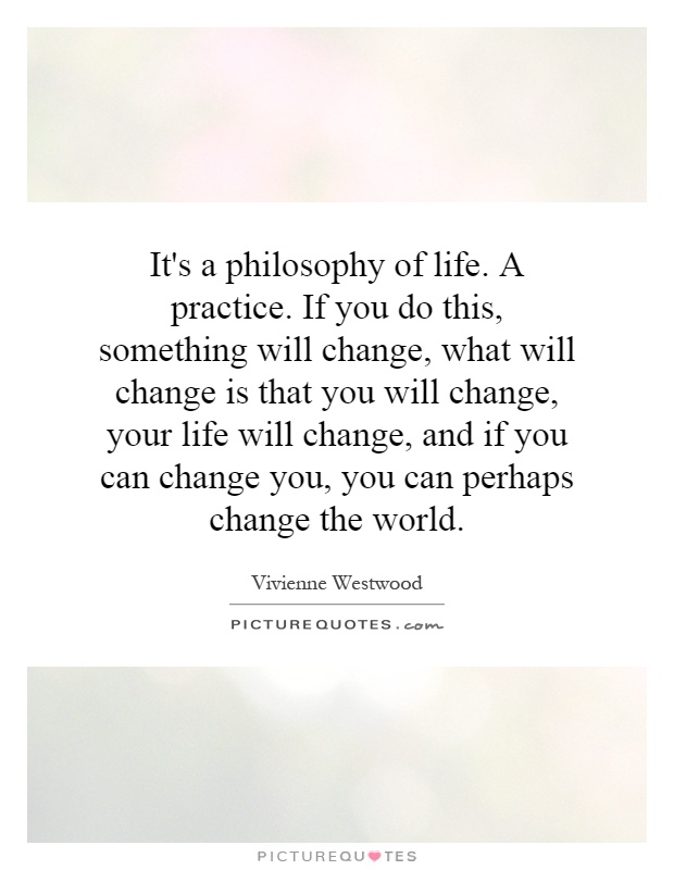 It's a philosophy of life. A practice. If you do this, something will change, what will change is that you will change, your life will change, and if you can change you, you can perhaps change the world Picture Quote #1