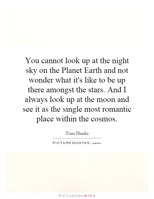 You cannot look up at the night sky on the Planet Earth and not wonder what it's like to be up there amongst the stars. And I always look up at the moon and see it as the single most romantic place within the cosmos Picture Quote #1