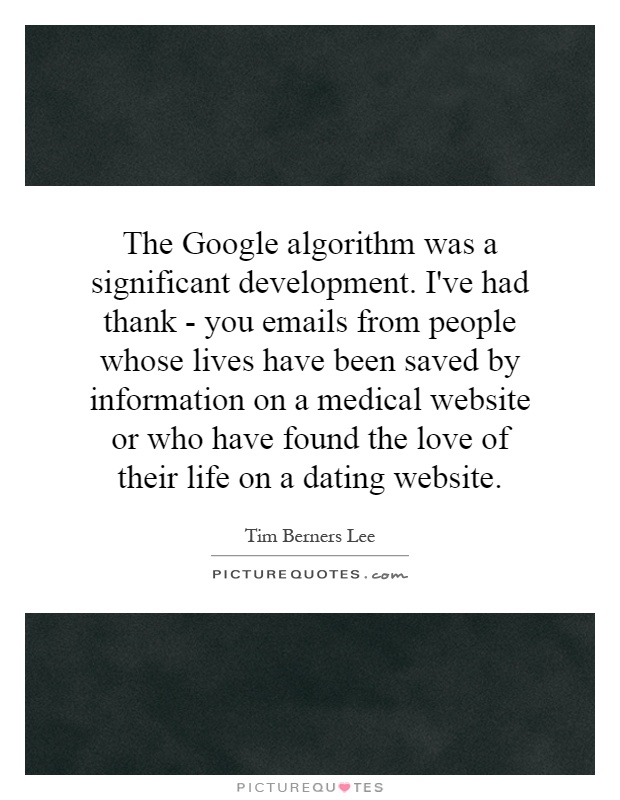 The Google algorithm was a significant development. I've had thank - you emails from people whose lives have been saved by information on a medical website or who have found the love of their life on a dating website Picture Quote #1