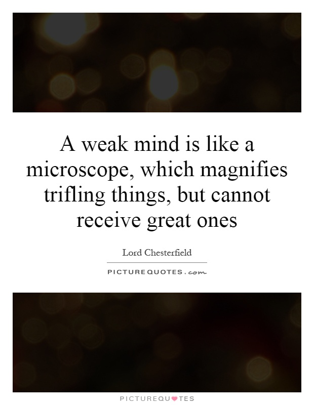 A weak mind is like a microscope, which magnifies trifling things, but cannot receive great ones Picture Quote #1
