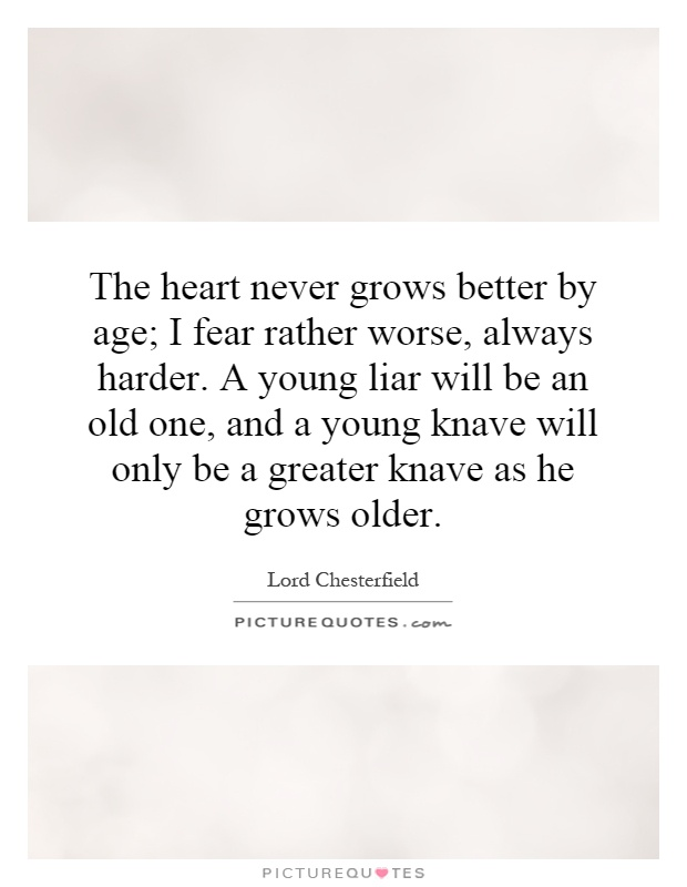 The heart never grows better by age; I fear rather worse, always harder. A young liar will be an old one, and a young knave will only be a greater knave as he grows older Picture Quote #1