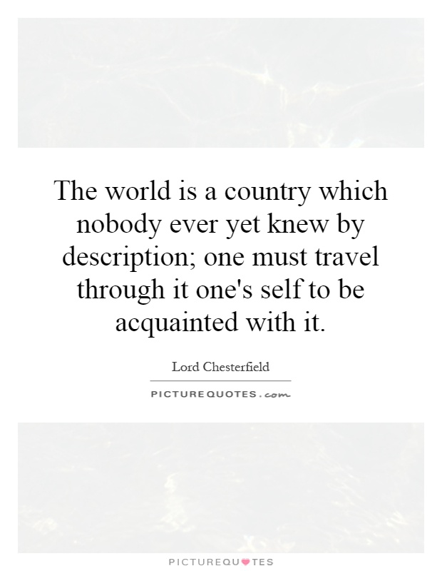 The world is a country which nobody ever yet knew by description; one must travel through it one's self to be acquainted with it Picture Quote #1
