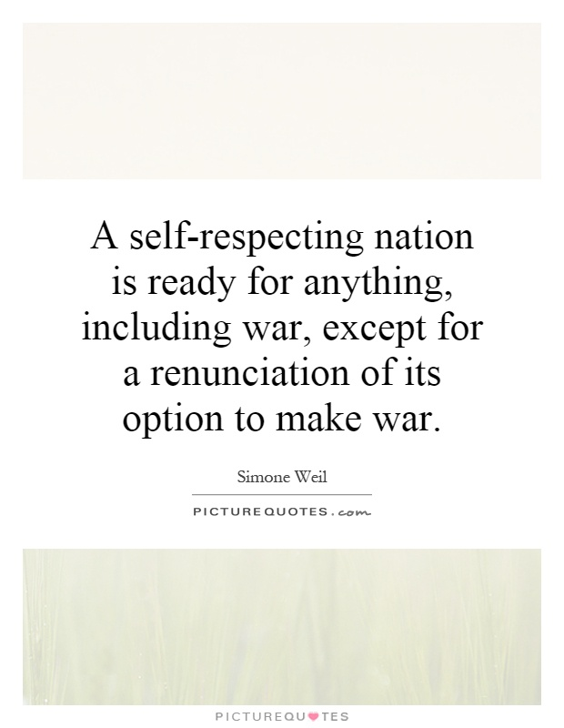 A self-respecting nation is ready for anything, including war, except for a renunciation of its option to make war Picture Quote #1