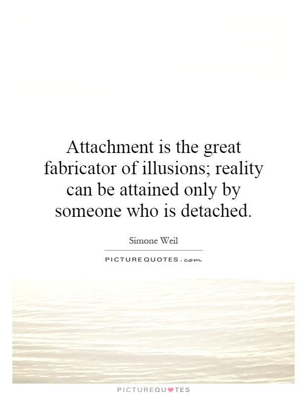 Attachment is the great fabricator of illusions; reality can be attained only by someone who is detached Picture Quote #1