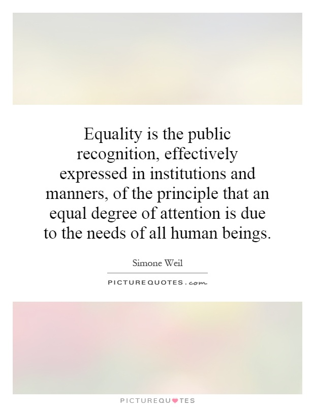Equality is the public recognition, effectively expressed in institutions and manners, of the principle that an equal degree of attention is due to the needs of all human beings Picture Quote #1