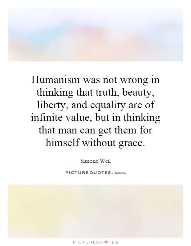 Humanism was not wrong in thinking that truth, beauty, liberty, and equality are of infinite value, but in thinking that man can get them for himself without grace Picture Quote #1