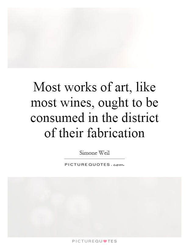 Most works of art, like most wines, ought to be consumed in the district of their fabrication Picture Quote #1