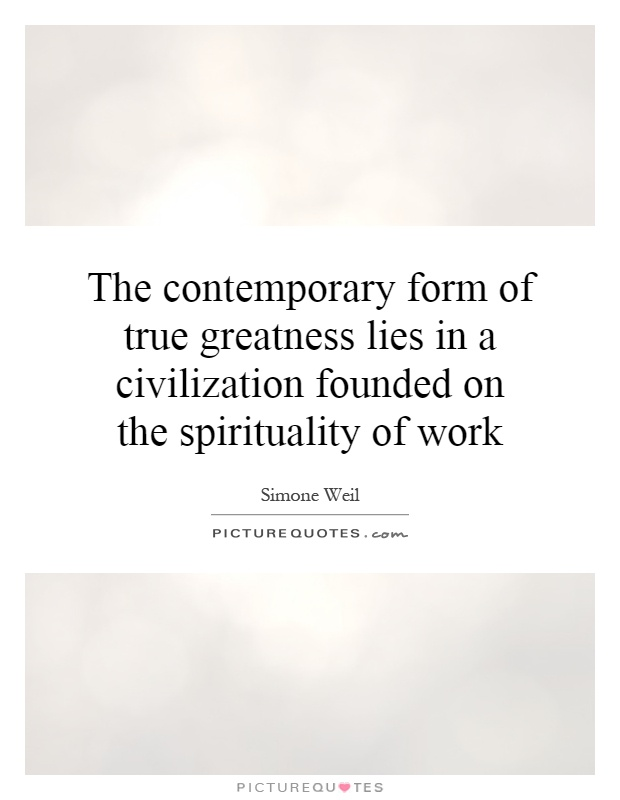 The contemporary form of true greatness lies in a civilization founded on the spirituality of work Picture Quote #1