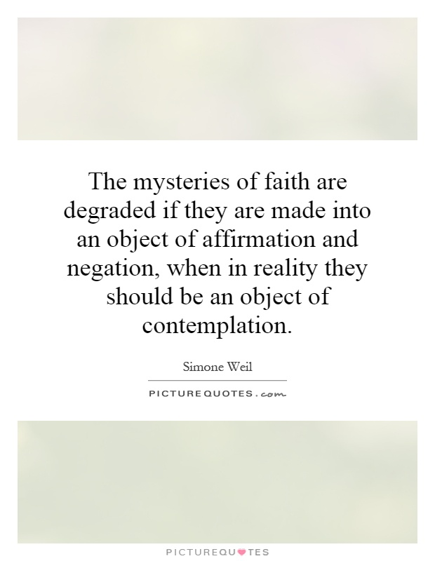 The mysteries of faith are degraded if they are made into an object of affirmation and negation, when in reality they should be an object of contemplation Picture Quote #1