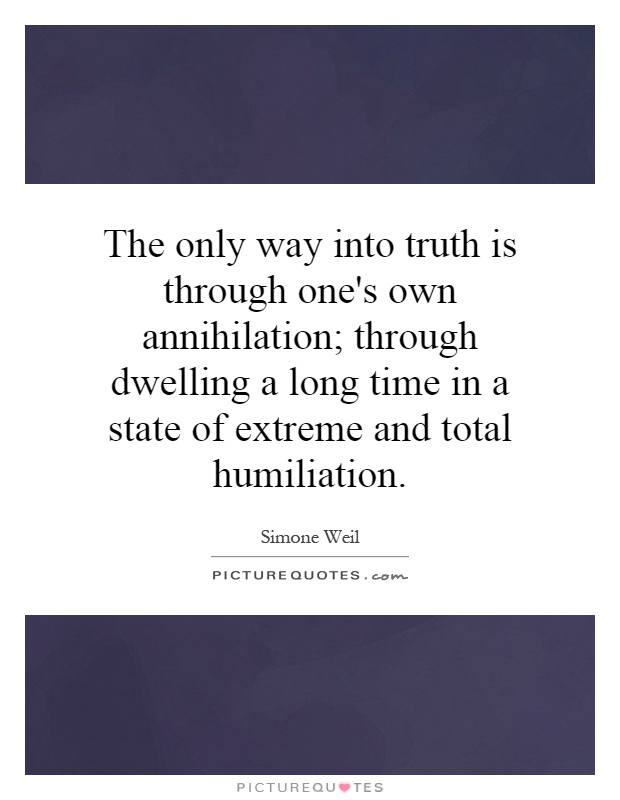 The only way into truth is through one's own annihilation; through dwelling a long time in a state of extreme and total humiliation Picture Quote #1