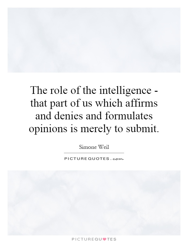The role of the intelligence - that part of us which affirms and denies and formulates opinions is merely to submit Picture Quote #1