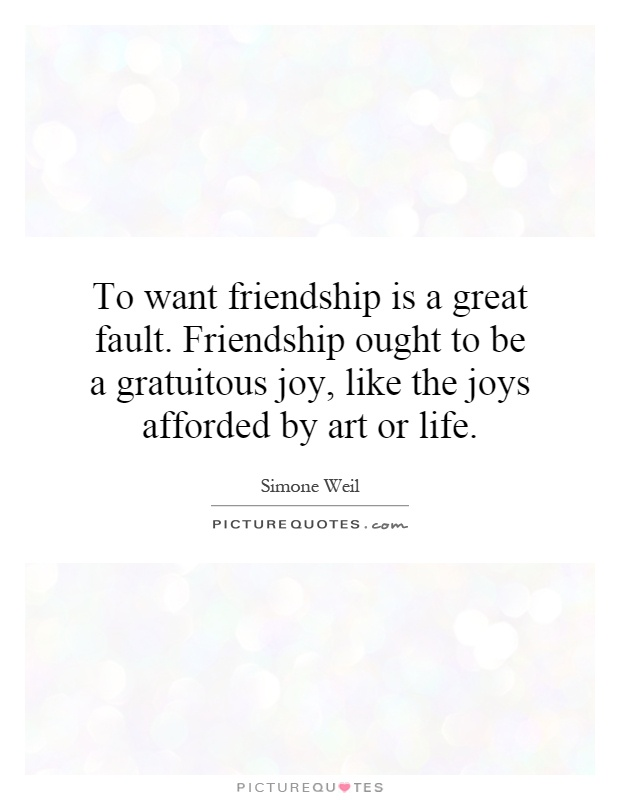 To want friendship is a great fault. Friendship ought to be a gratuitous joy, like the joys afforded by art or life Picture Quote #1