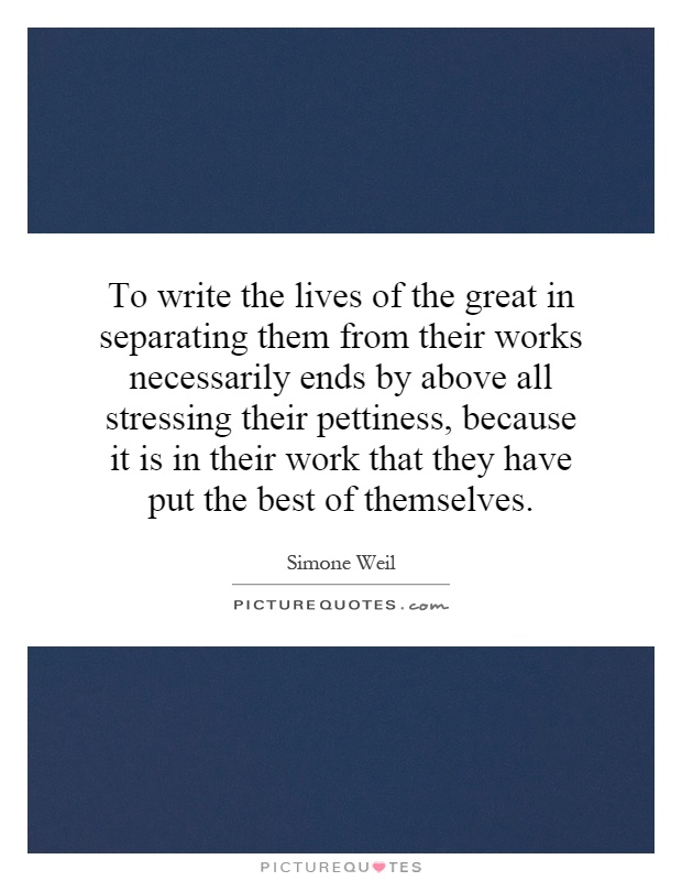 To write the lives of the great in separating them from their works necessarily ends by above all stressing their pettiness, because it is in their work that they have put the best of themselves Picture Quote #1