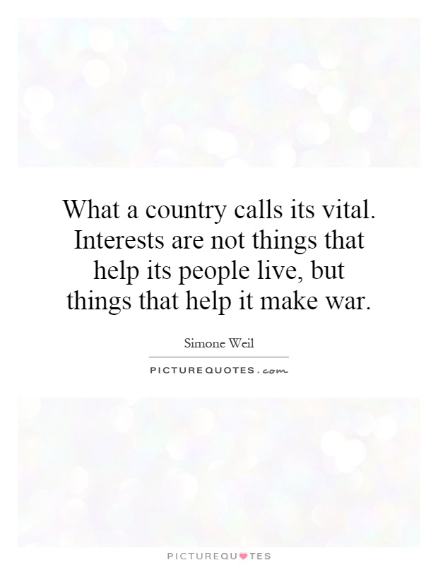 What a country calls its vital. Interests are not things that help its people live, but things that help it make war Picture Quote #1