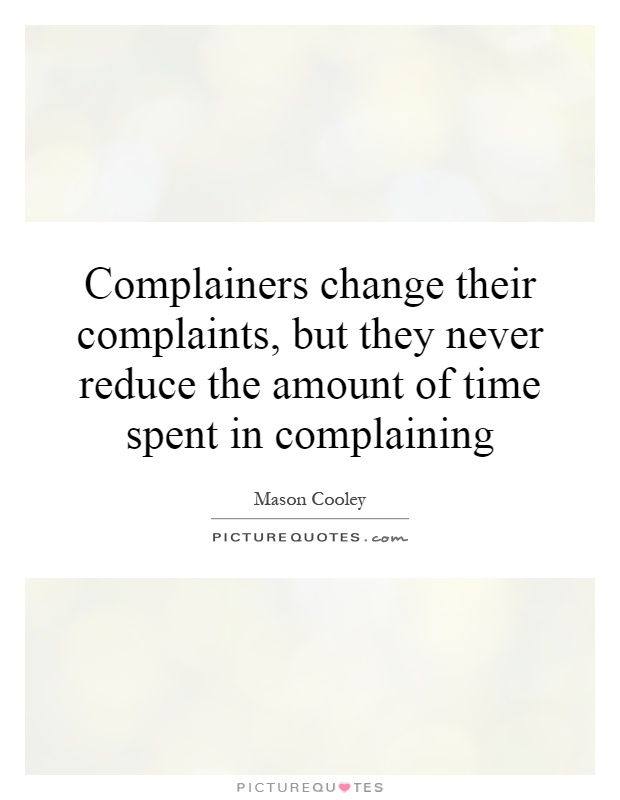 Complainers change their complaints, but they never reduce the amount of time spent in complaining Picture Quote #1