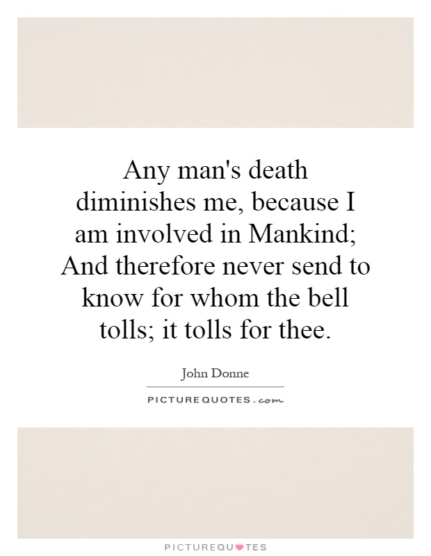 Any man's death diminishes me, because I am involved in Mankind ...