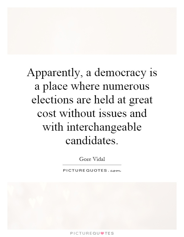 Apparently, a democracy is a place where numerous elections are held at great cost without issues and with interchangeable candidates Picture Quote #1