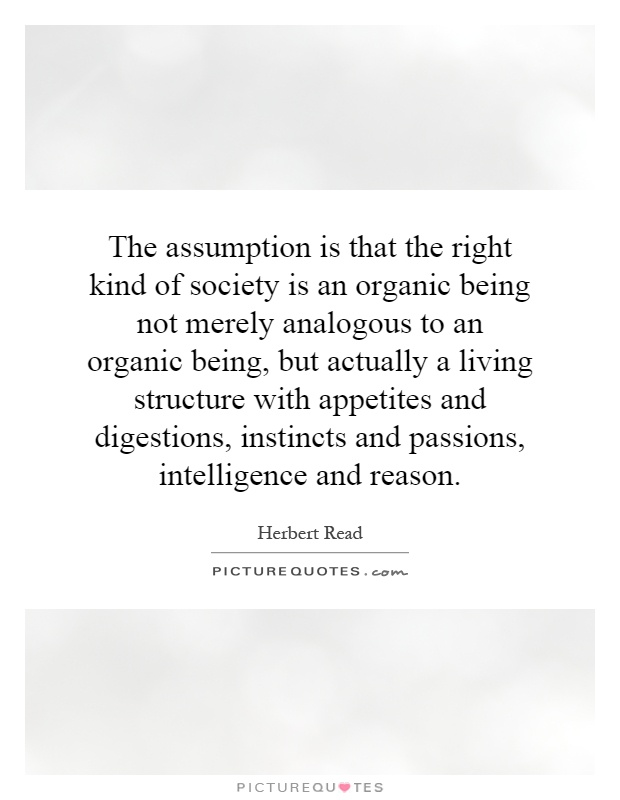 The assumption is that the right kind of society is an organic being not merely analogous to an organic being, but actually a living structure with appetites and digestions, instincts and passions, intelligence and reason Picture Quote #1