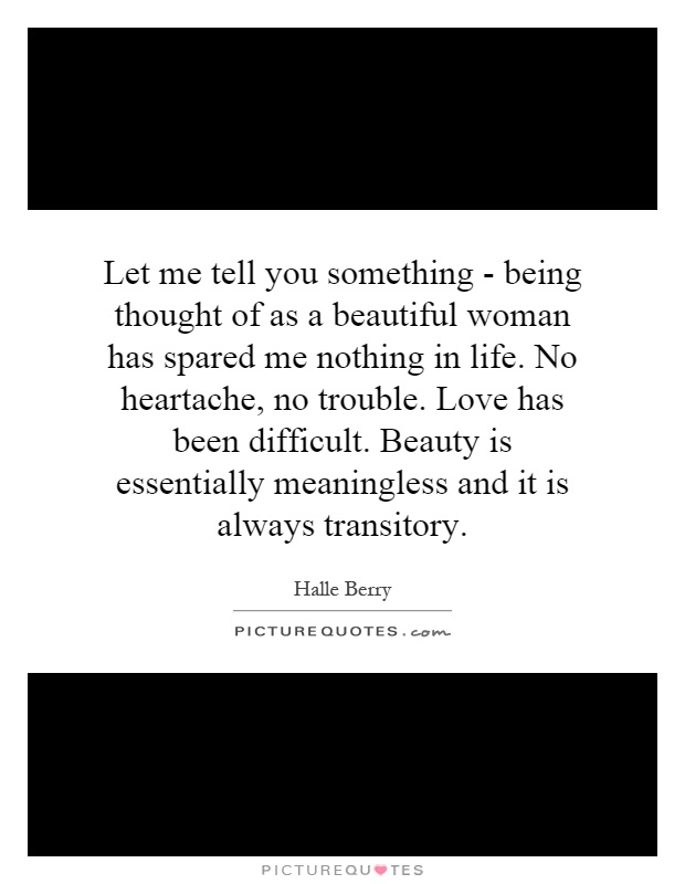 Let me tell you something - being thought of as a beautiful woman has spared me nothing in life. No heartache, no trouble. Love has been difficult. Beauty is essentially meaningless and it is always transitory Picture Quote #1