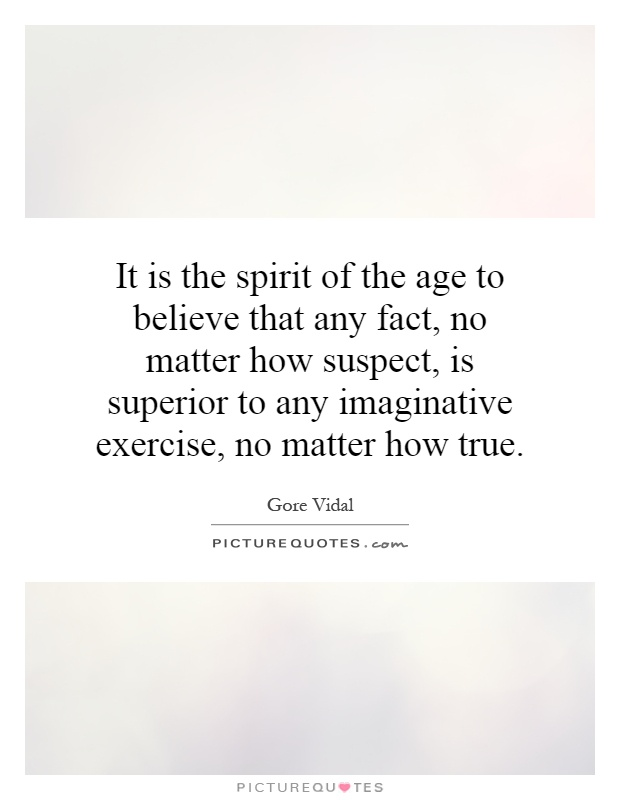 It is the spirit of the age to believe that any fact, no matter how suspect, is superior to any imaginative exercise, no matter how true Picture Quote #1