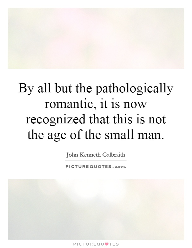 By all but the pathologically romantic, it is now recognized that this is not the age of the small man Picture Quote #1