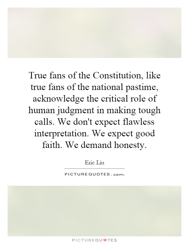 True fans of the Constitution, like true fans of the national pastime, acknowledge the critical role of human judgment in making tough calls. We don't expect flawless interpretation. We expect good faith. We demand honesty Picture Quote #1