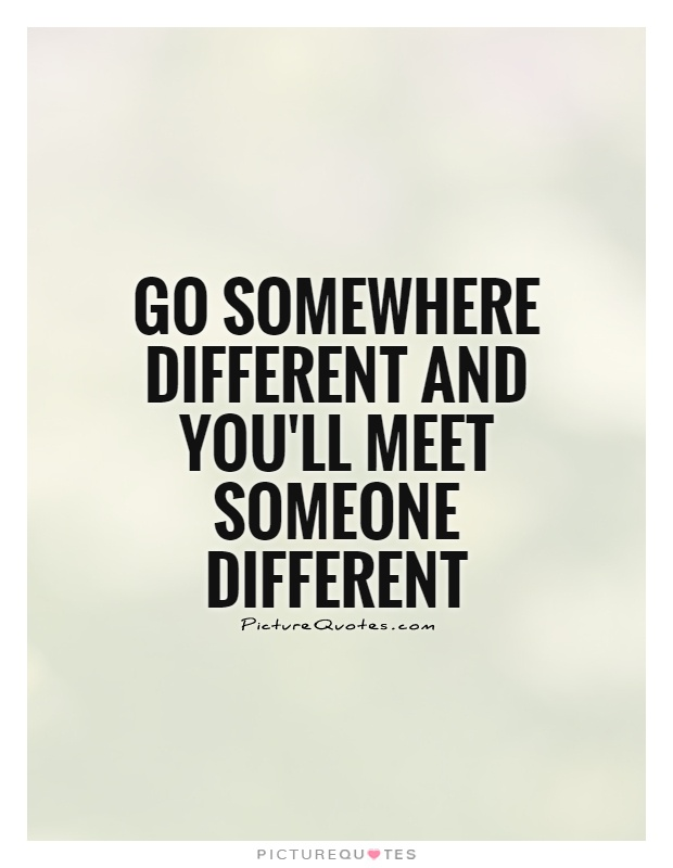 Go somewhere different and you'll meet someone different Picture Quote #1